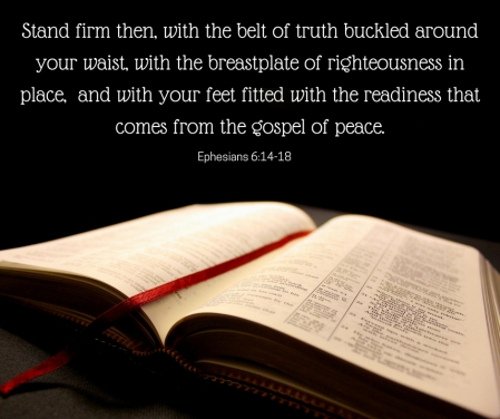 Stand firm then, with the belt of truth buckled around your waist, with the breastplate of righteousness in place, and with your feet fitted with the readiness that comes from the gospel of peace.